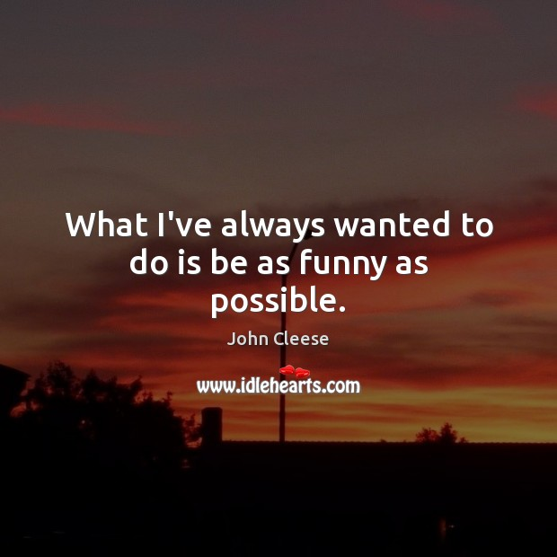 What I've always wanted to do is be as funny as possible. John Cleese Picture Quote