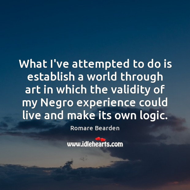 What I've attempted to do is establish a world through art in Logic Quotes Image
