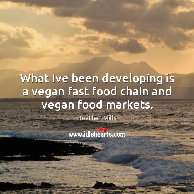 What Ive been developing is a vegan fast food chain and vegan food markets. Image