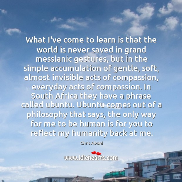What I've come to learn is that the world is never saved Chris Abani Picture Quote