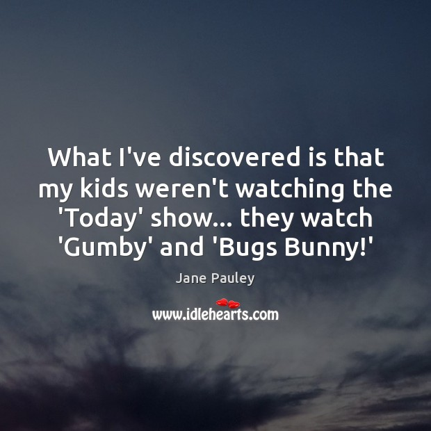 What I've discovered is that my kids weren't watching the 'Today' show… Jane Pauley Picture Quote