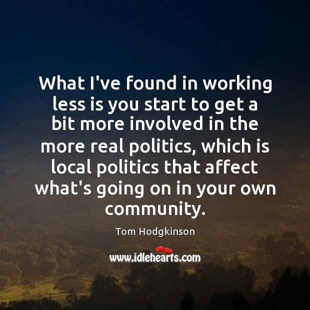 What I've found in working less is you start to get a Tom Hodgkinson Picture Quote