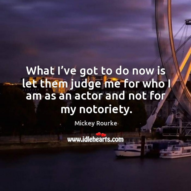 What I've got to do now is let them judge me for who I am as an actor and not for my notoriety. Image
