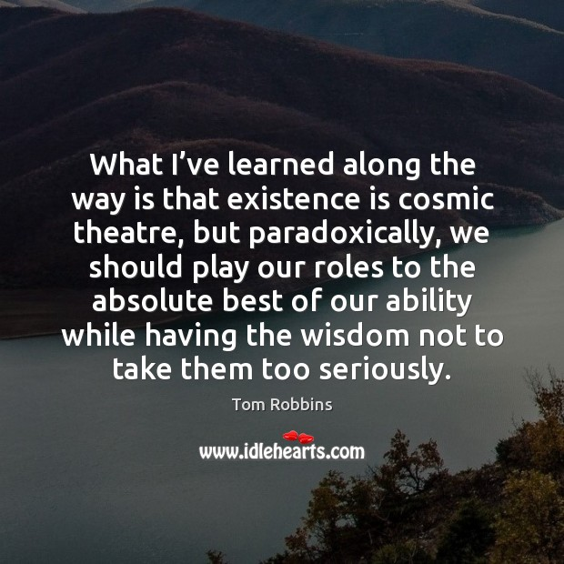 What I've learned along the way is that existence is cosmic Tom Robbins Picture Quote