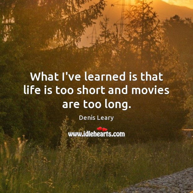 What I've learned is that life is too short and movies are too long. Image