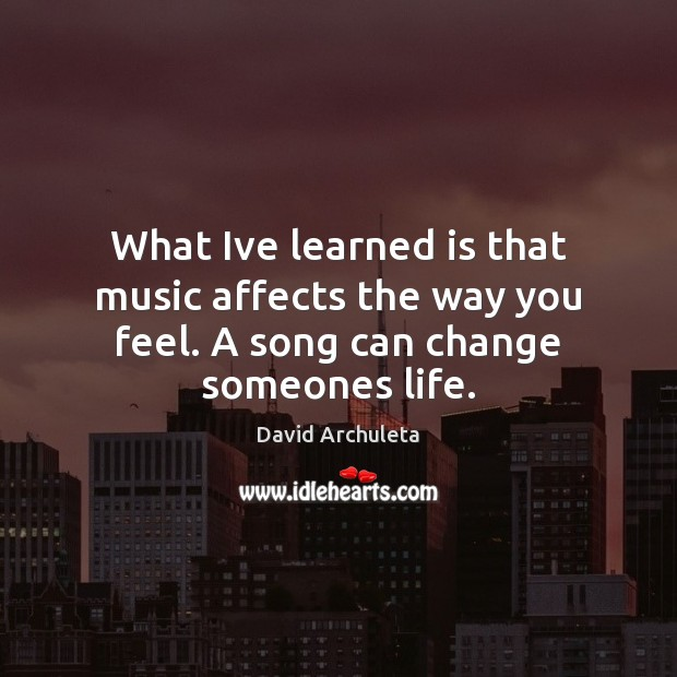 What Ive learned is that music affects the way you feel. A song can change someones life. Image