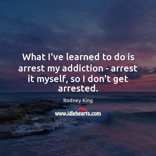What I've learned to do is arrest my addiction – arrest it Rodney King Picture Quote