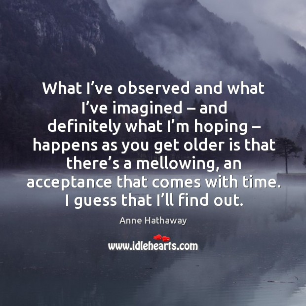 What I've observed and what I've imagined – and definitely what I'm hoping – happens as you get older Image