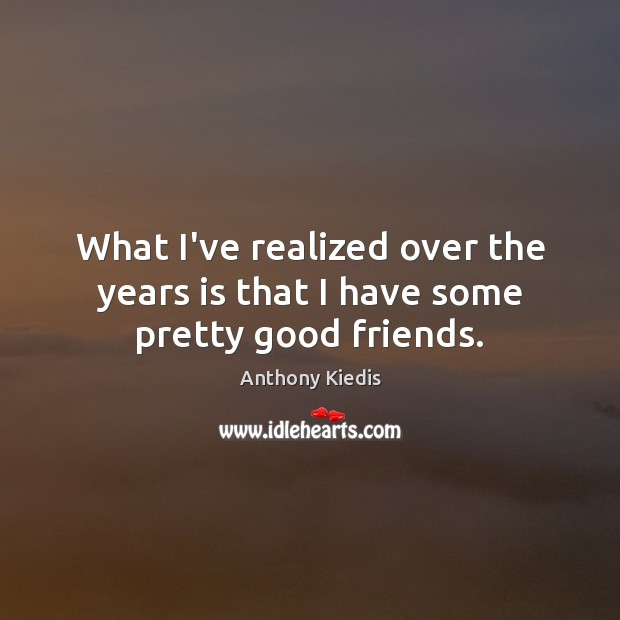 What I've realized over the years is that I have some pretty good friends. Anthony Kiedis Picture Quote