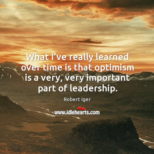What I've really learned over time is that optimism is a very, very important part of leadership. Image