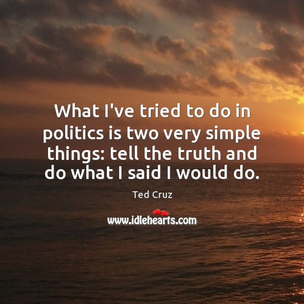 What I've tried to do in politics is two very simple things: Ted Cruz Picture Quote