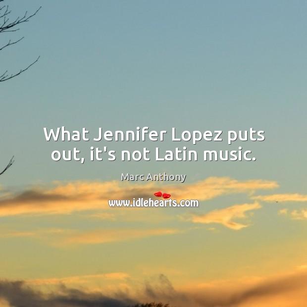 What Jennifer Lopez puts out, it's not Latin music. Image