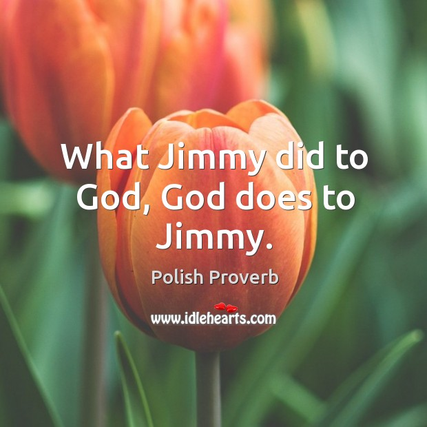 What jimmy did to God, God does to jimmy. Polish Proverbs Image