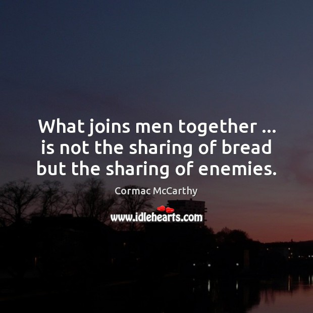 What joins men together … is not the sharing of bread but the sharing of enemies. Image