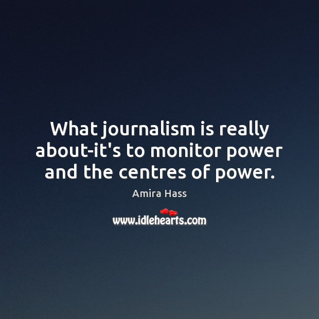 Image, What journalism is really about-it's to monitor power and the centres of power.