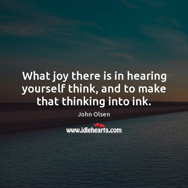 What joy there is in hearing yourself think, and to make that thinking into ink. Image
