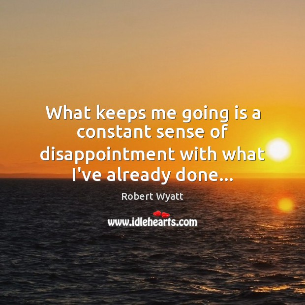What keeps me going is a constant sense of disappointment with what I've already done… Robert Wyatt Picture Quote