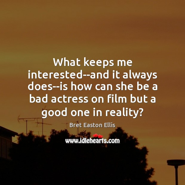 What keeps me interested–and it always does–is how can she be a Bret Easton Ellis Picture Quote