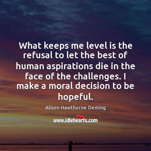 What keeps me level is the refusal to let the best of Alison Hawthorne Deming Picture Quote