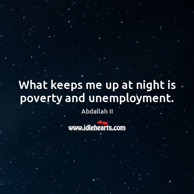 Image, What keeps me up at night is poverty and unemployment.