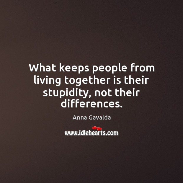 Image, What keeps people from living together is their stupidity, not their differences.