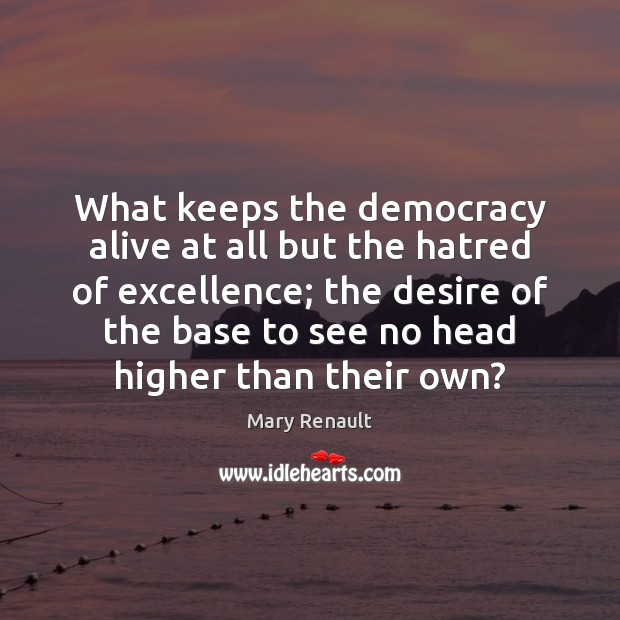 What keeps the democracy alive at all but the hatred of excellence; Image