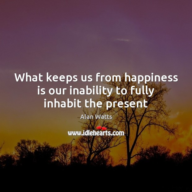 What keeps us from happiness is our inability to fully inhabit the present Alan Watts Picture Quote
