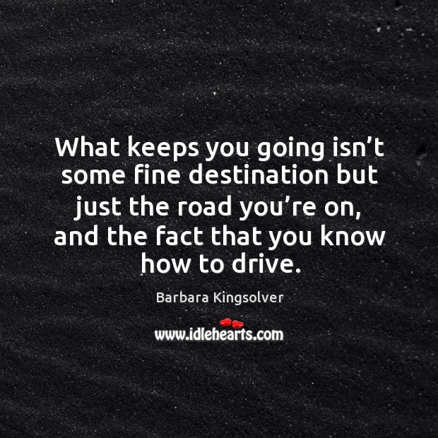 Image, What keeps you going isn't some fine destination but just the road you're on