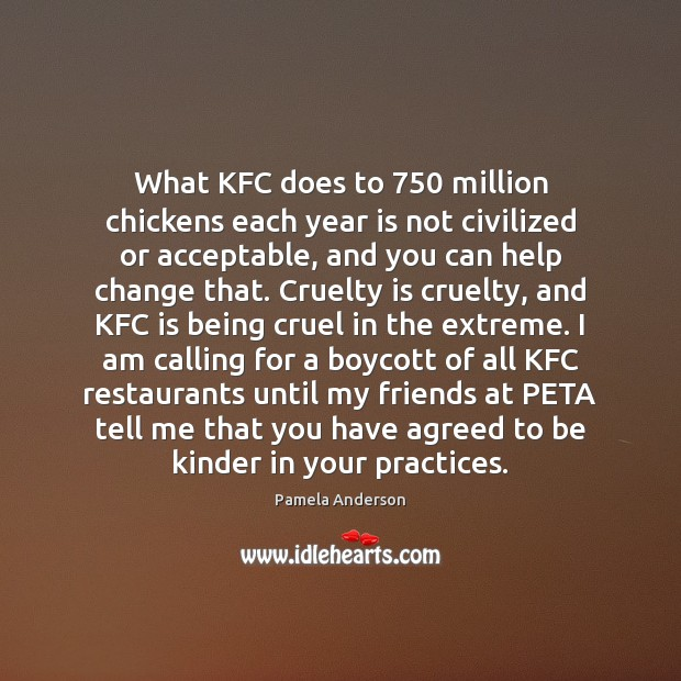 What KFC does to 750 million chickens each year is not civilized or Pamela Anderson Picture Quote