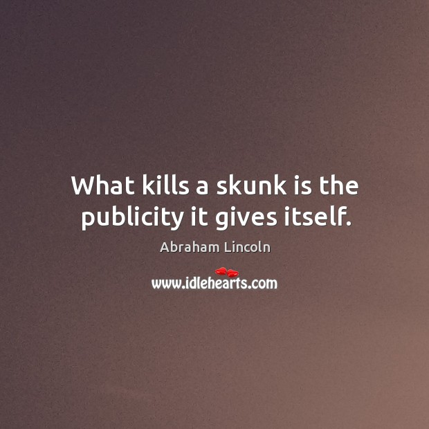 Image, What kills a skunk is the publicity it gives itself.