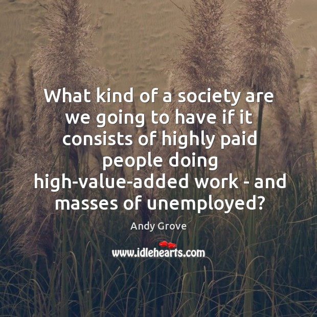 What kind of a society are we going to have if it Andy Grove Picture Quote