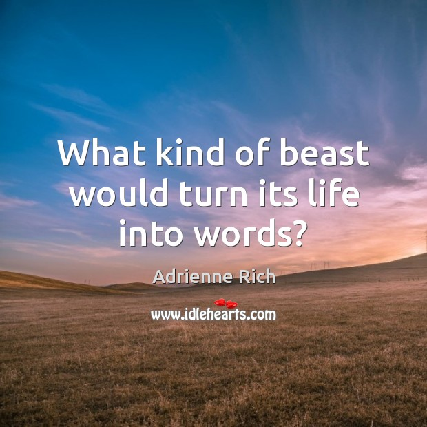 What kind of beast would turn its life into words? Image