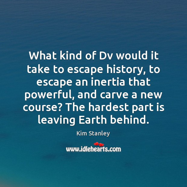 What kind of Dv would it take to escape history, to escape Image