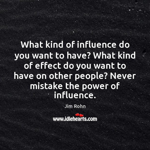 What kind of influence do you want to have? What kind of Image