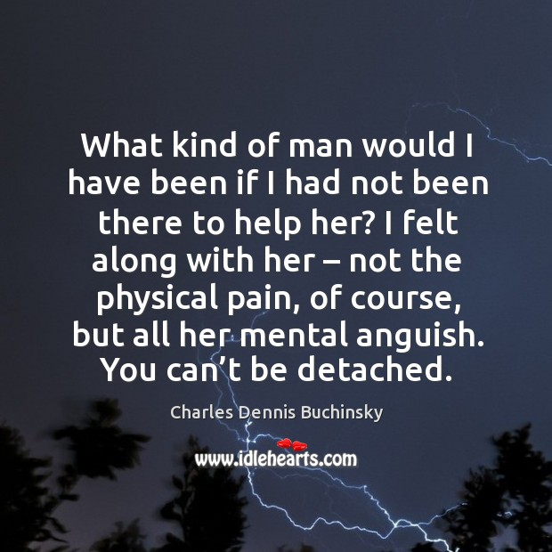 What kind of man would I have been if I had not been there to help her? I felt along with her Image