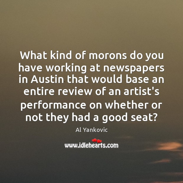 What kind of morons do you have working at newspapers in Austin Al Yankovic Picture Quote