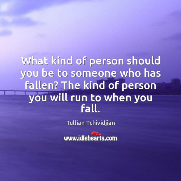 What kind of person should you be to someone who has fallen? Image