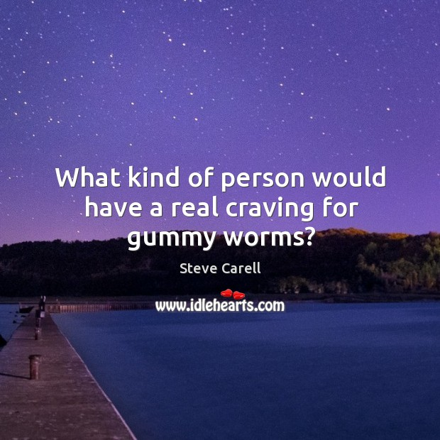 What kind of person would have a real craving for gummy worms? Image