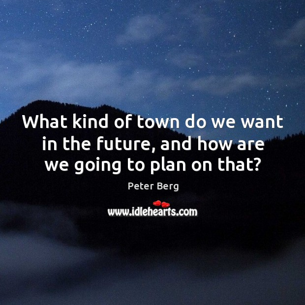 What kind of town do we want in the future, and how are we going to plan on that? Peter Berg Picture Quote