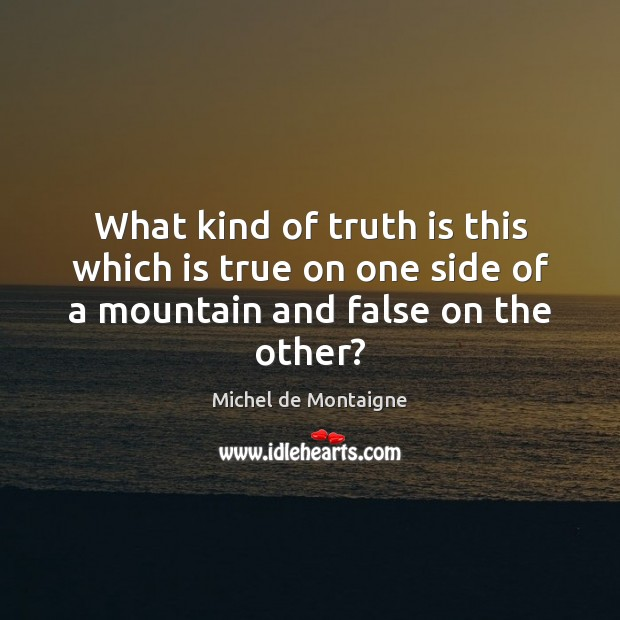 Image, What kind of truth is this which is true on one side of a mountain and false on the other?