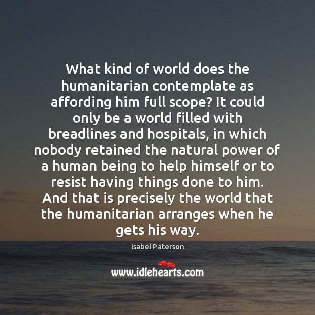 What kind of world does the humanitarian contemplate as affording him full Isabel Paterson Picture Quote