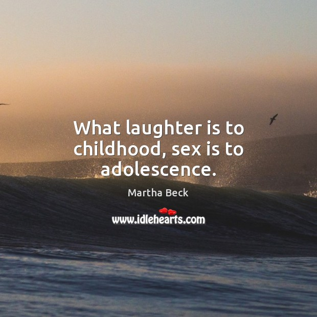 What laughter is to childhood, sex is to adolescence. Martha Beck Picture Quote