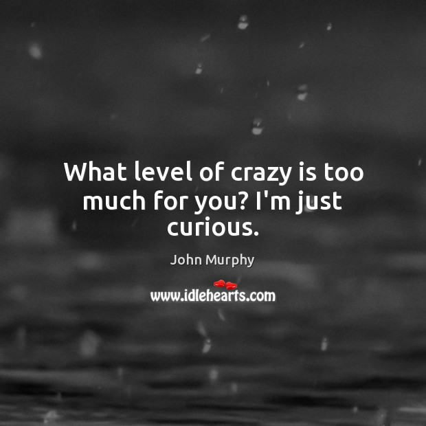 What level of crazy is too much for you? I'm just curious. Image