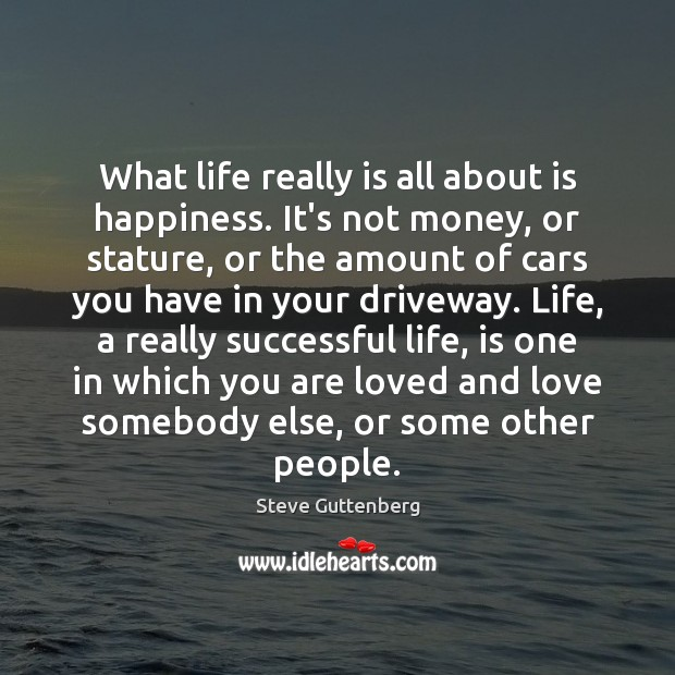 What life really is all about is happiness. It's not money, or Steve Guttenberg Picture Quote