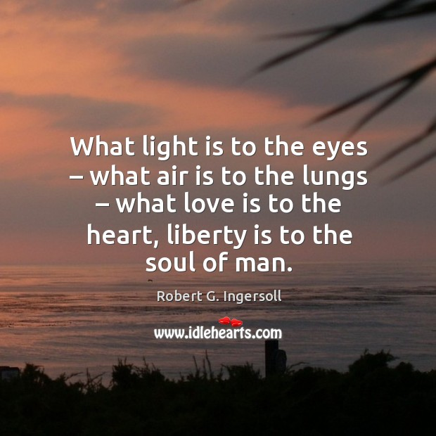 Image, What light is to the eyes – what air is to the lungs – what love is to the heart, liberty is to the soul of man.