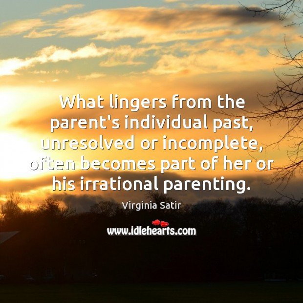 What lingers from the parent's individual past, unresolved or incomplete, often becomes Virginia Satir Picture Quote
