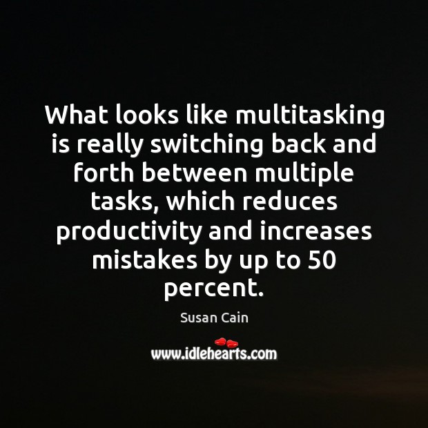 What looks like multitasking is really switching back and forth between multiple Susan Cain Picture Quote