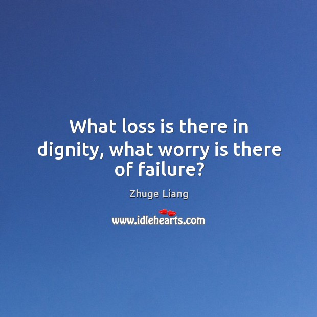 What loss is there in dignity, what worry is there of failure? Image