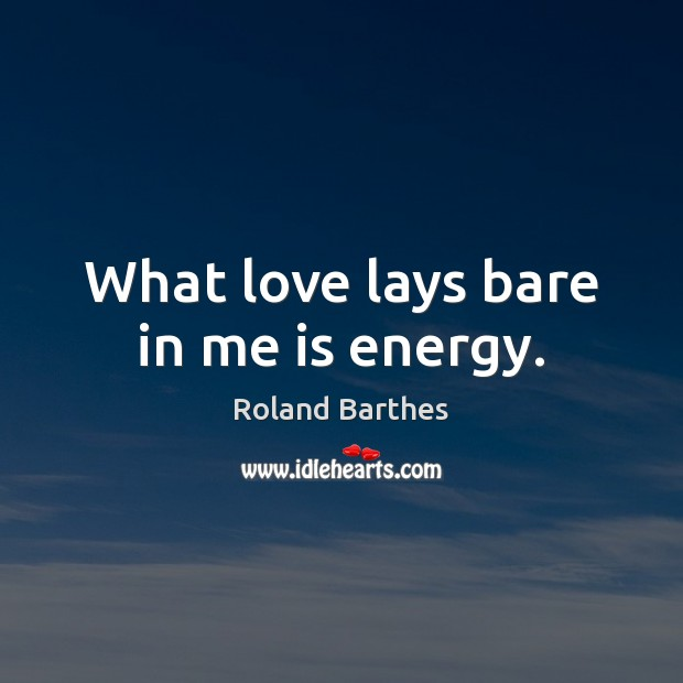 What love lays bare in me is energy. Roland Barthes Picture Quote