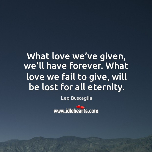 Image, What love we've given, we'll have forever. What love we fail to give, will be lost for all eternity.